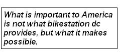 What is important to America is not what bikestation dc provides, but what it makes possible.